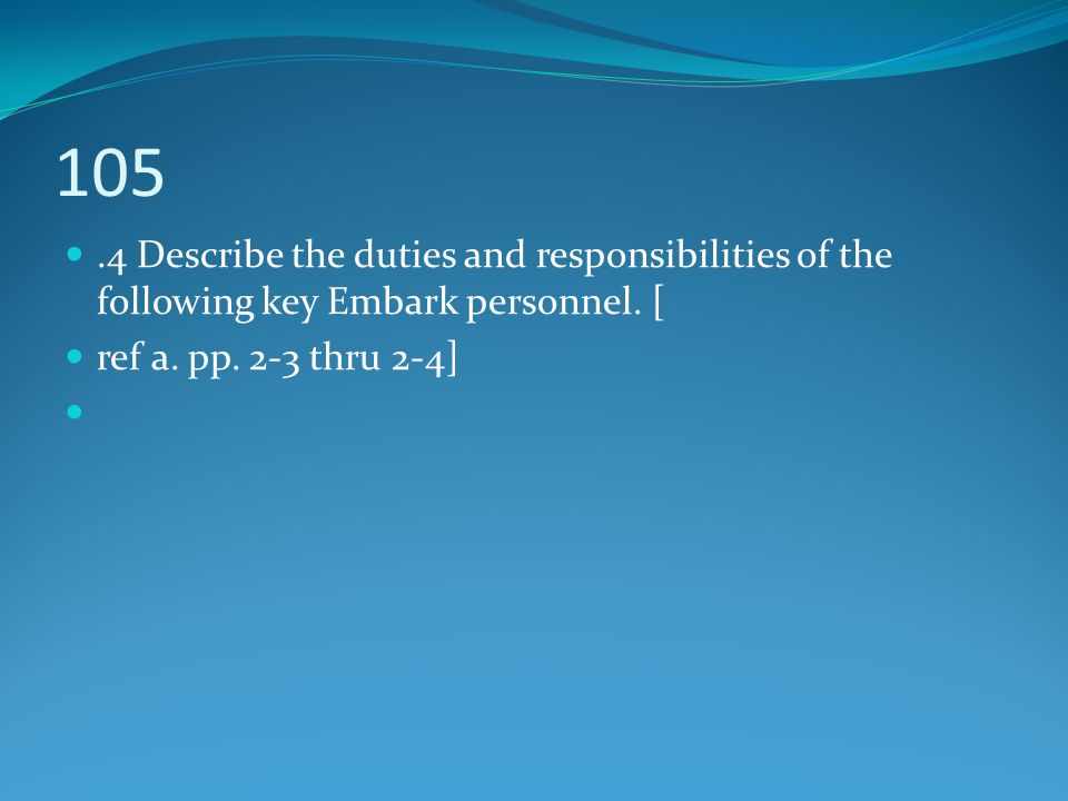 105 .4 Describe the duties and responsibilities of the following key Embark personnel. [ ref a. pp. 2-3 thru 2-4]